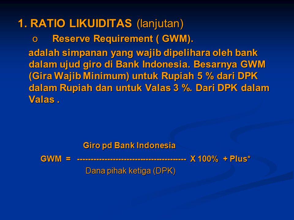 1. RATIO LIKUIDITAS (lanjutan) o Reserve Requirement ( GWM). adalah simpanan yang wajib dipelihara oleh bank dalam ujud giro di Bank Indonesia. Besarn