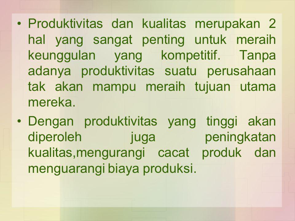 Produktivitas dan kualitas merupakan 2 hal yang sangat penting untuk meraih keunggulan yang kompetitif. Tanpa adanya produktivitas suatu perusahaan ta
