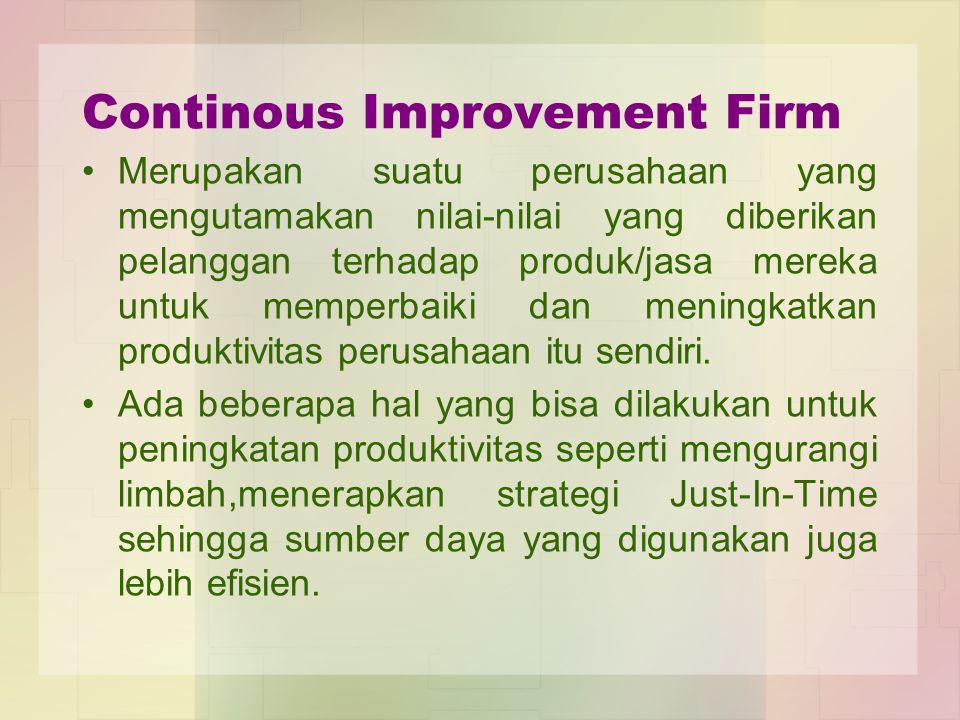 Continous Improvement Firm Merupakan suatu perusahaan yang mengutamakan nilai-nilai yang diberikan pelanggan terhadap produk/jasa mereka untuk memperb
