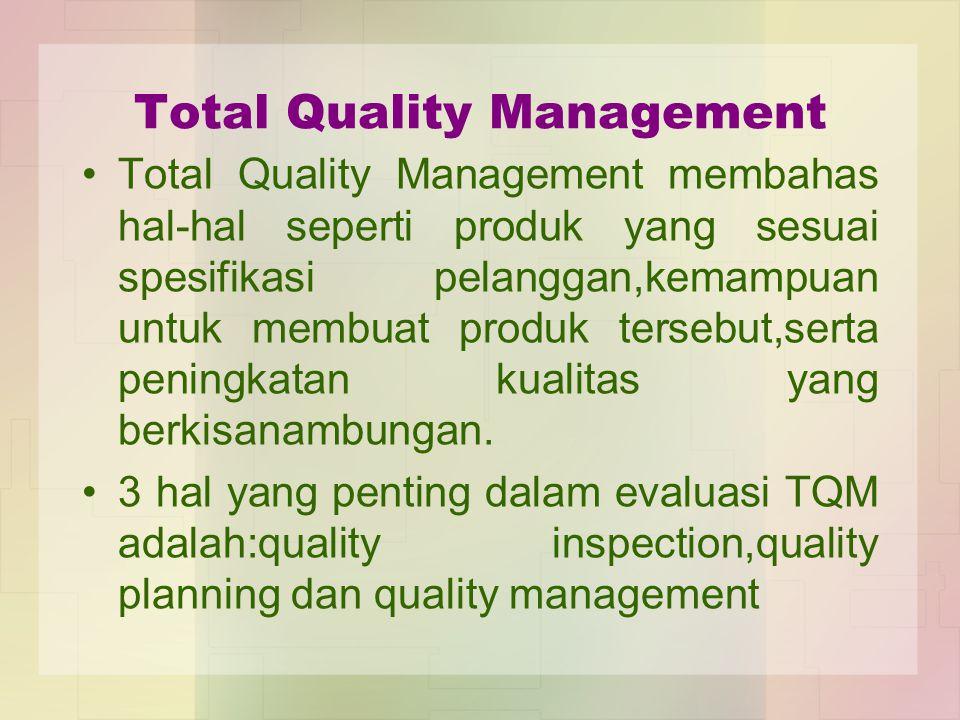 Total Quality Management Total Quality Management membahas hal-hal seperti produk yang sesuai spesifikasi pelanggan,kemampuan untuk membuat produk ter