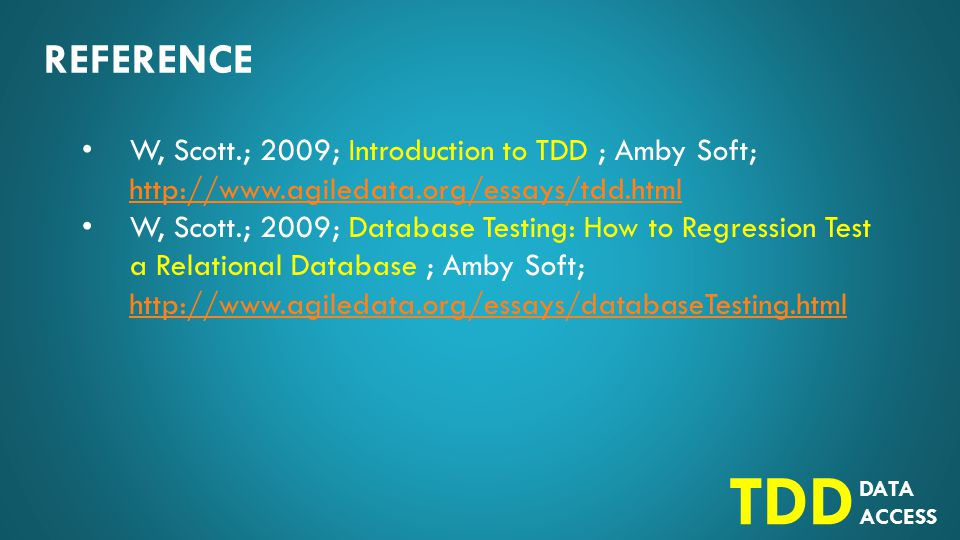 DATA ACCESS TDD REFERENCE W, Scott.; 2009; Introduction to TDD ; Amby Soft; http://www.agiledata.org/essays/tdd.html http://www.agiledata.org/essays/tdd.html W, Scott.; 2009; Database Testing: How to Regression Test a Relational Database ; Amby Soft; http://www.agiledata.org/essays/databaseTesting.html http://www.agiledata.org/essays/databaseTesting.html