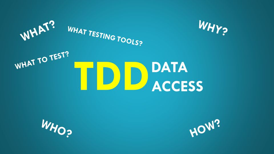DATA ACCESS TDD WHAT WHO HOW WHY WHAT TO TEST WHAT TESTING TOOLS