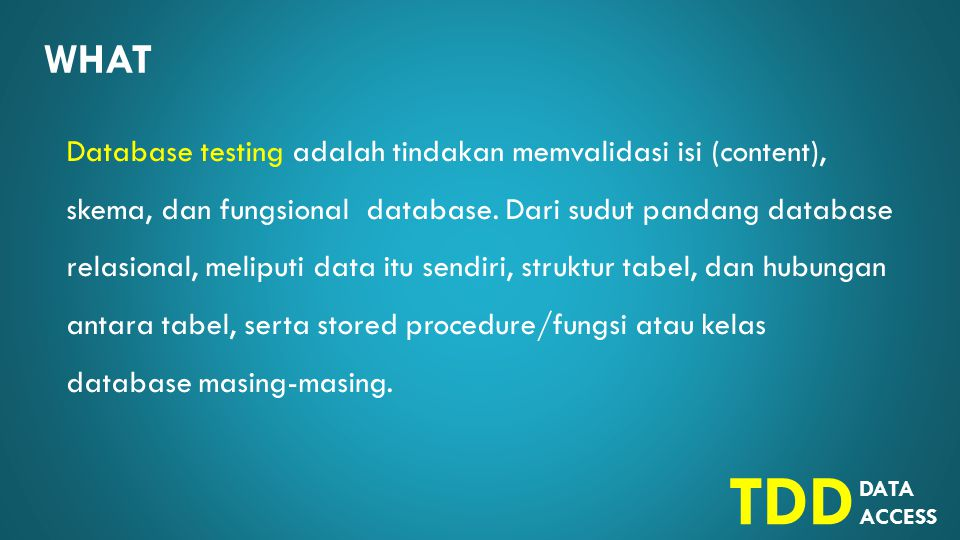 DATA ACCESS TDD WHAT Database testing adalah tindakan memvalidasi isi (content), skema, dan fungsional database.