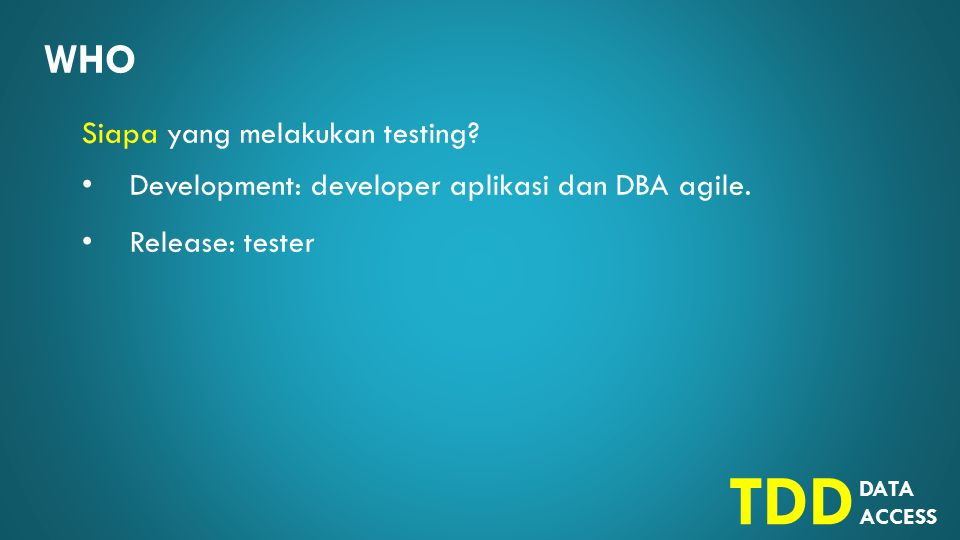 DATA ACCESS TDD WHO Siapa yang melakukan testing.Development: developer aplikasi dan DBA agile.