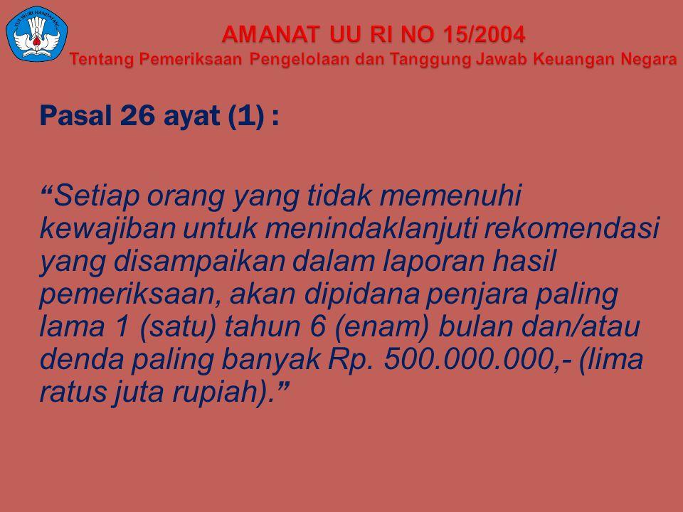 "Pasal 26 ayat (1) : "" Setiap orang yang tidak memenuhi kewajiban untuk menindaklanjuti rekomendasi yang disampaikan dalam laporan hasil pemeriksaan, a"
