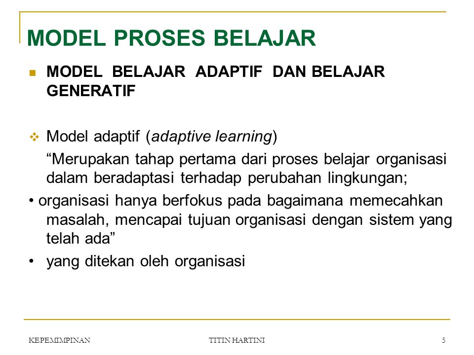 KEPEMIMPINAN TITIN HARTINI 5 MODEL BELAJAR ADAPTIF DAN BELAJAR GENERATIF  Model adaptif (adaptive learning) Merupakan tahap pertama dari proses belajar organisasi dalam beradaptasi terhadap perubahan lingkungan; organisasi hanya berfokus pada bagaimana memecahkan masalah, mencapai tujuan organisasi dengan sistem yang telah ada yang ditekan oleh organisasi MODEL PROSES BELAJAR