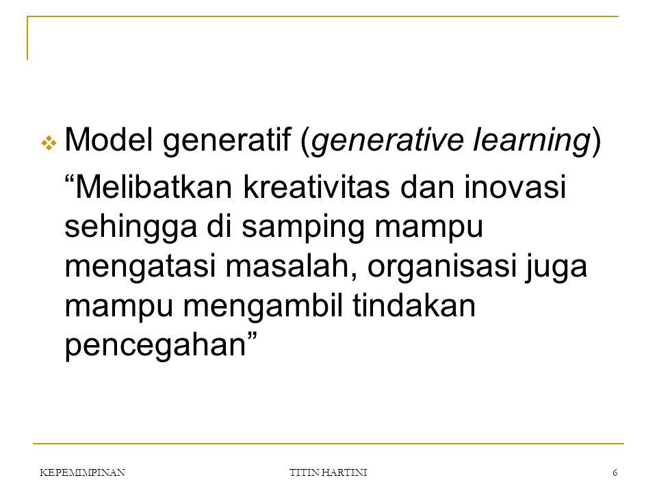 KEPEMIMPINAN TITIN HARTINI 6  Model generatif (generative learning) Melibatkan kreativitas dan inovasi sehingga di samping mampu mengatasi masalah, organisasi juga mampu mengambil tindakan pencegahan