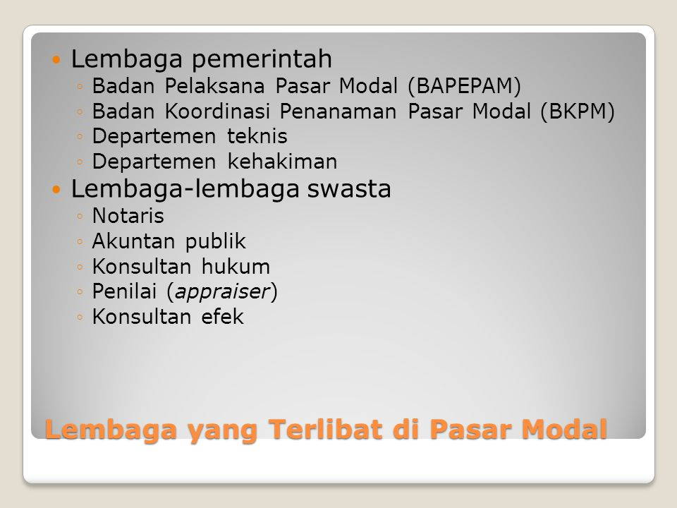 Lembaga yang Terlibat di Pasar Modal Lembaga pemerintah ◦Badan Pelaksana Pasar Modal (BAPEPAM) ◦Badan Koordinasi Penanaman Pasar Modal (BKPM) ◦Departe