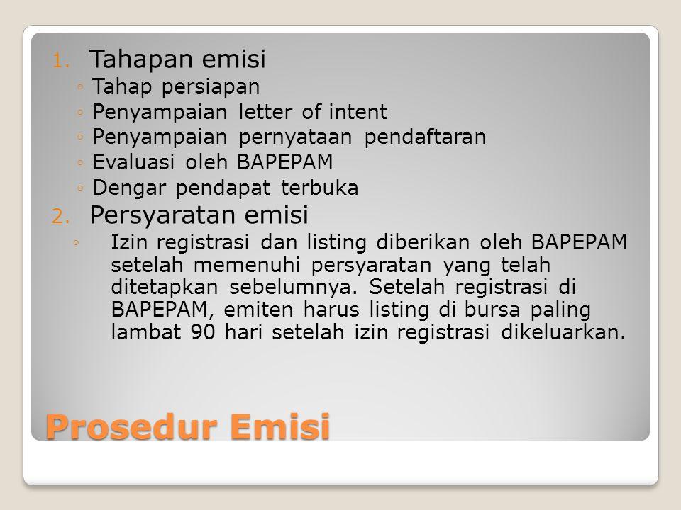 Prosedur Emisi 1. Tahapan emisi ◦Tahap persiapan ◦Penyampaian letter of intent ◦Penyampaian pernyataan pendaftaran ◦Evaluasi oleh BAPEPAM ◦Dengar pend