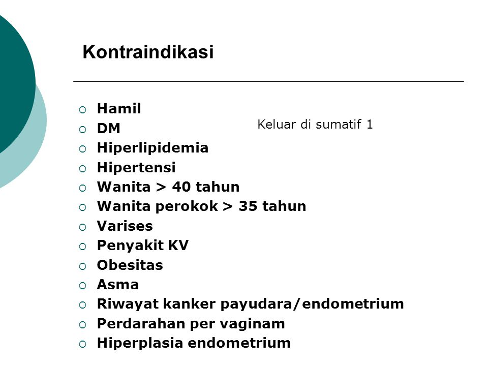 Kontraindikasi  Hamil  DM  Hiperlipidemia  Hipertensi  Wanita > 40 tahun  Wanita perokok > 35 tahun  Varises  Penyakit KV  Obesitas  Asma  Riwayat kanker payudara/endometrium  Perdarahan per vaginam  Hiperplasia endometrium Keluar di sumatif 1