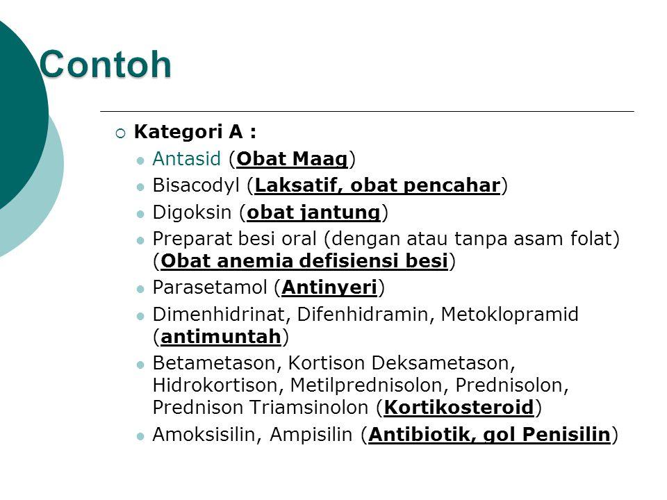  Kategori A : Antasid (Obat Maag) Bisacodyl (Laksatif, obat pencahar) Digoksin (obat jantung) Preparat besi oral (dengan atau tanpa asam folat) (Obat anemia defisiensi besi) Parasetamol (Antinyeri) Dimenhidrinat, Difenhidramin, Metoklopramid (antimuntah) Betametason, Kortison Deksametason, Hidrokortison, Metilprednisolon, Prednisolon, Prednison Triamsinolon (Kortikosteroid) Amoksisilin, Ampisilin (Antibiotik, gol Penisilin)