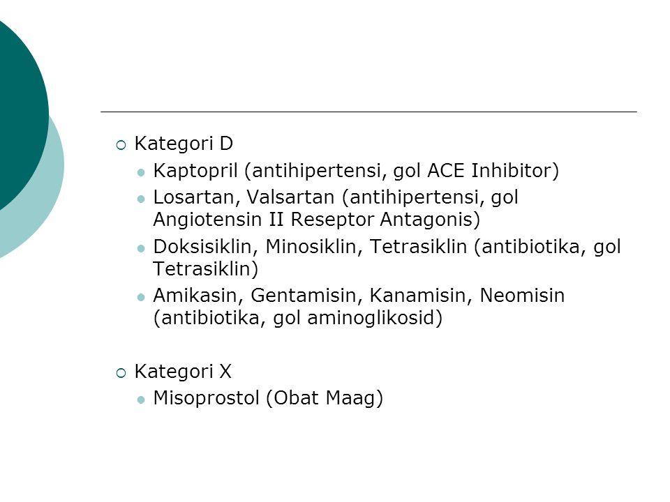  Kategori D Kaptopril (antihipertensi, gol ACE Inhibitor) Losartan, Valsartan (antihipertensi, gol Angiotensin II Reseptor Antagonis) Doksisiklin, Minosiklin, Tetrasiklin (antibiotika, gol Tetrasiklin) Amikasin, Gentamisin, Kanamisin, Neomisin (antibiotika, gol aminoglikosid)  Kategori X Misoprostol (Obat Maag)