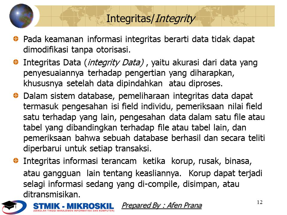 12 Integritas/Integrity Pada keamanan informasi integritas berarti data tidak dapat dimodifikasi tanpa otorisasi. Integritas Data (integrity Data), ya