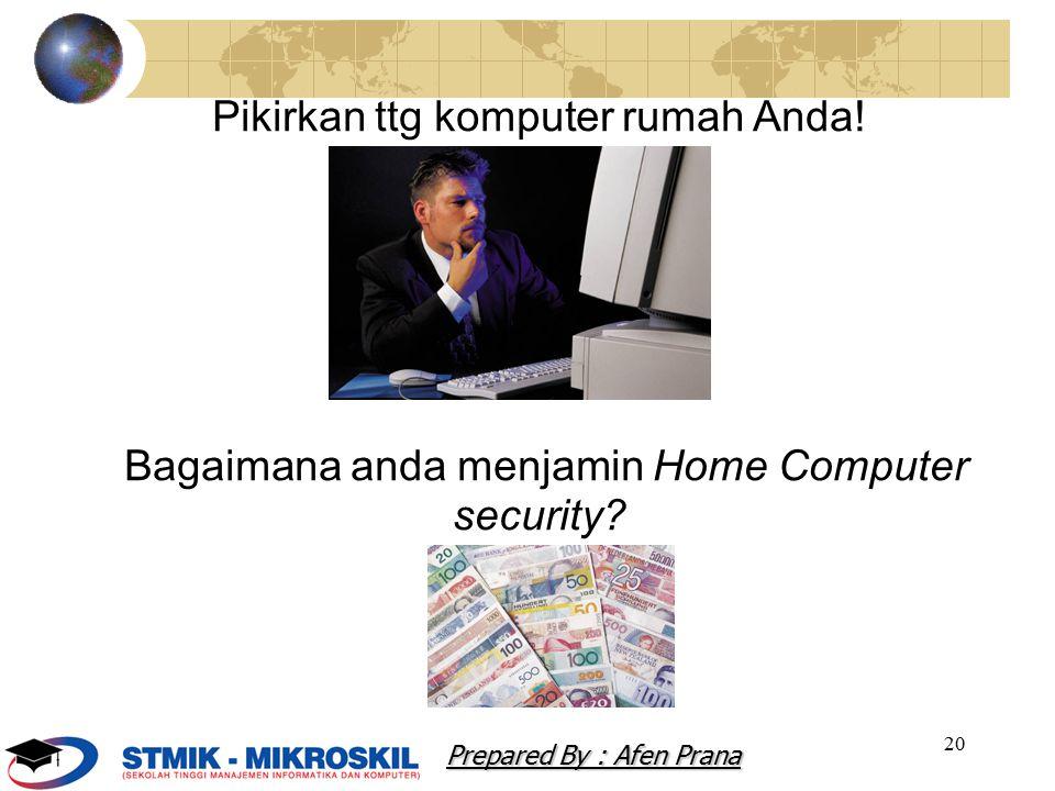 20 Pikirkan ttg komputer rumah Anda! Bagaimana anda menjamin Home Computer security? Prepared By : Afen Prana