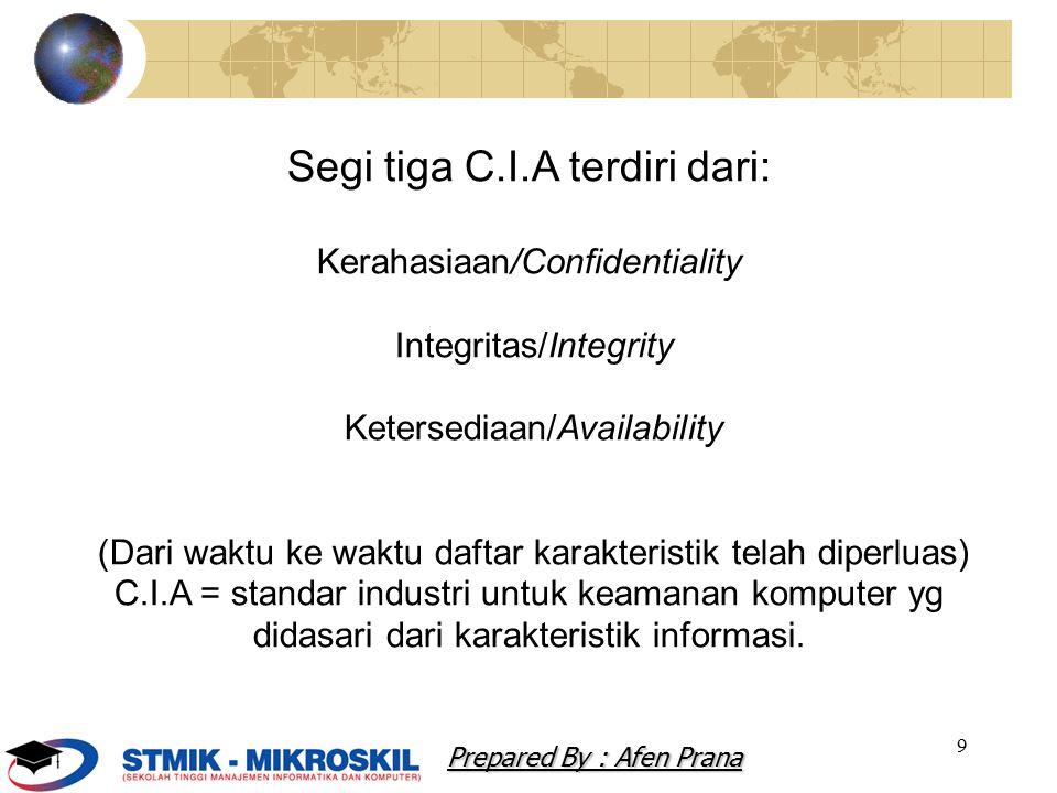 10 CIA + Kerahasiaan/Confidentiality Integritas/Integrity Ketersediaan/Availability Privasi/Privacy Identifikasi/Identification otentifikasi/Authentication Otorisasi/Authorization Akuntanbilitas/Accountabilit y Prepared By : Afen Prana