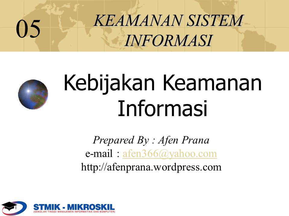 KEAMANAN SISTEM INFORMASI Prepared By : Afen Prana e-mail : afen366@yahoo.com http://afenprana.wordpress.com 05 Kebijakan Keamanan Informasi