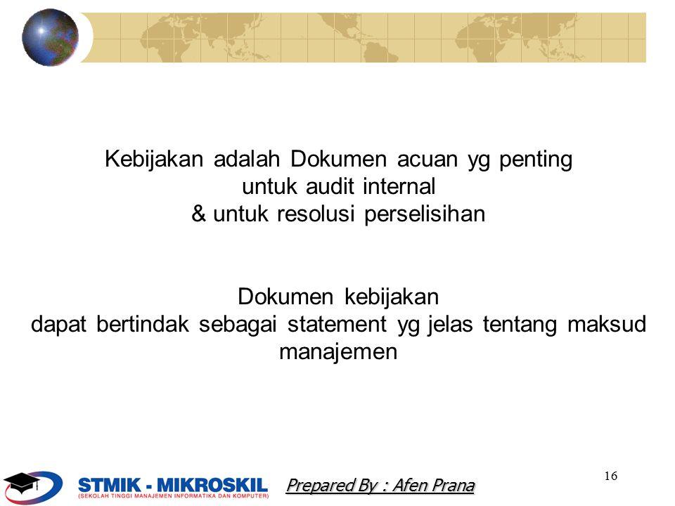16 Kebijakan adalah Dokumen acuan yg penting untuk audit internal & untuk resolusi perselisihan Dokumen kebijakan dapat bertindak sebagai statement yg jelas tentang maksud manajemen Prepared By : Afen Prana