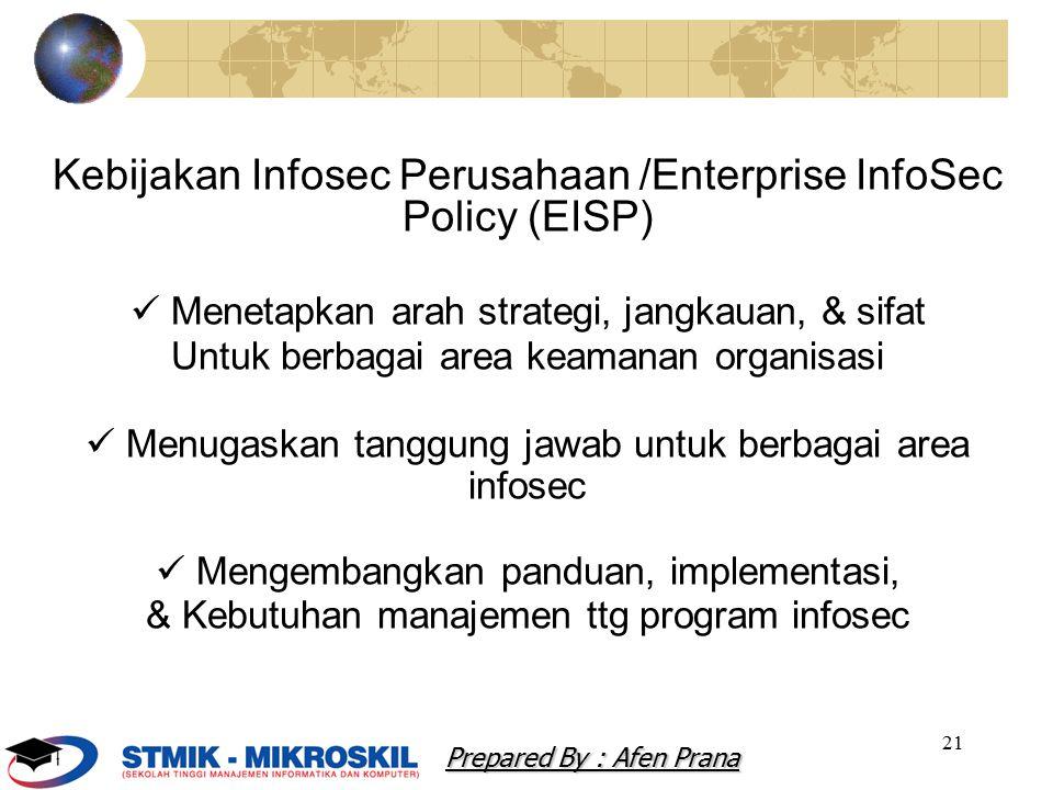 21 Kebijakan Infosec Perusahaan /Enterprise InfoSec Policy (EISP) Menetapkan arah strategi, jangkauan, & sifat Untuk berbagai area keamanan organisasi Menugaskan tanggung jawab untuk berbagai area infosec Mengembangkan panduan, implementasi, & Kebutuhan manajemen ttg program infosec Prepared By : Afen Prana