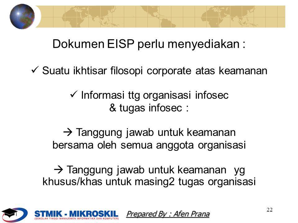 22 Dokumen EISP perlu menyediakan : Suatu ikhtisar filosopi corporate atas keamanan Informasi ttg organisasi infosec & tugas infosec :  Tanggung jawab untuk keamanan bersama oleh semua anggota organisasi  Tanggung jawab untuk keamanan yg khusus/khas untuk masing2 tugas organisasi Prepared By : Afen Prana