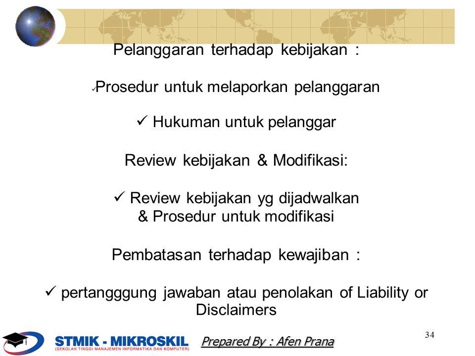 34 Pelanggaran terhadap kebijakan : Prosedur untuk melaporkan pelanggaran Hukuman untuk pelanggar Review kebijakan & Modifikasi: Review kebijakan yg dijadwalkan & Prosedur untuk modifikasi Pembatasan terhadap kewajiban : pertangggung jawaban atau penolakan of Liability or Disclaimers Prepared By : Afen Prana