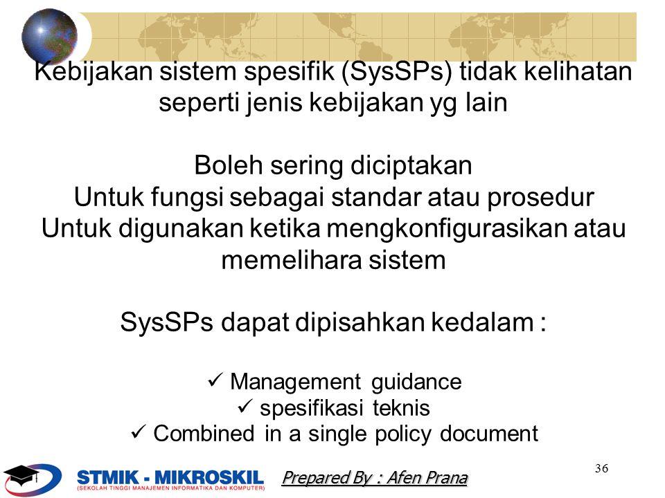 36 Kebijakan sistem spesifik (SysSPs) tidak kelihatan seperti jenis kebijakan yg lain Boleh sering diciptakan Untuk fungsi sebagai standar atau prosedur Untuk digunakan ketika mengkonfigurasikan atau memelihara sistem SysSPs dapat dipisahkan kedalam : Management guidance spesifikasi teknis Combined in a single policy document Prepared By : Afen Prana