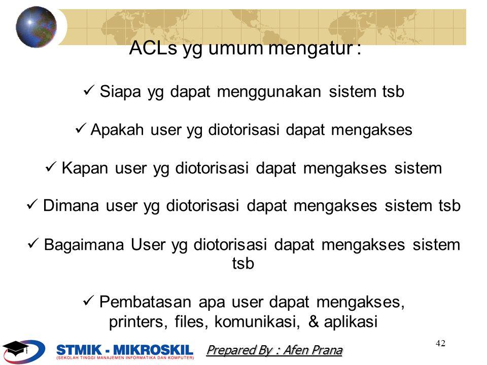 42 ACLs yg umum mengatur : Siapa yg dapat menggunakan sistem tsb Apakah user yg diotorisasi dapat mengakses Kapan user yg diotorisasi dapat mengakses sistem Dimana user yg diotorisasi dapat mengakses sistem tsb Bagaimana User yg diotorisasi dapat mengakses sistem tsb Pembatasan apa user dapat mengakses, printers, files, komunikasi, & aplikasi Prepared By : Afen Prana