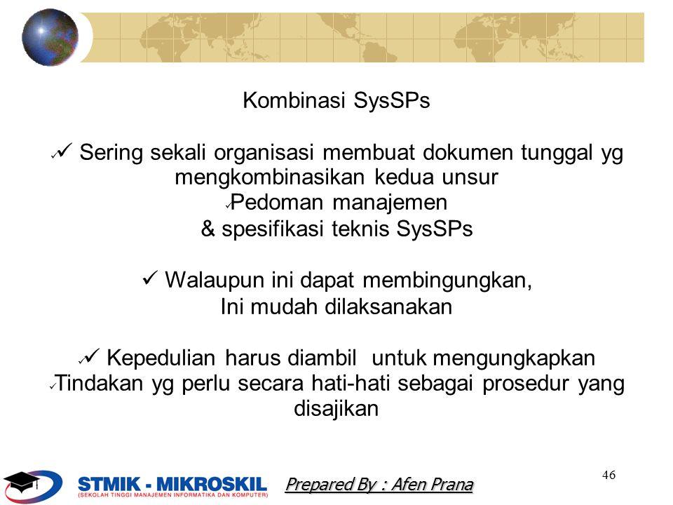 46 Kombinasi SysSPs Sering sekali organisasi membuat dokumen tunggal yg mengkombinasikan kedua unsur Pedoman manajemen & spesifikasi teknis SysSPs Walaupun ini dapat membingungkan, Ini mudah dilaksanakan Kepedulian harus diambil untuk mengungkapkan Tindakan yg perlu secara hati-hati sebagai prosedur yang disajikan Prepared By : Afen Prana