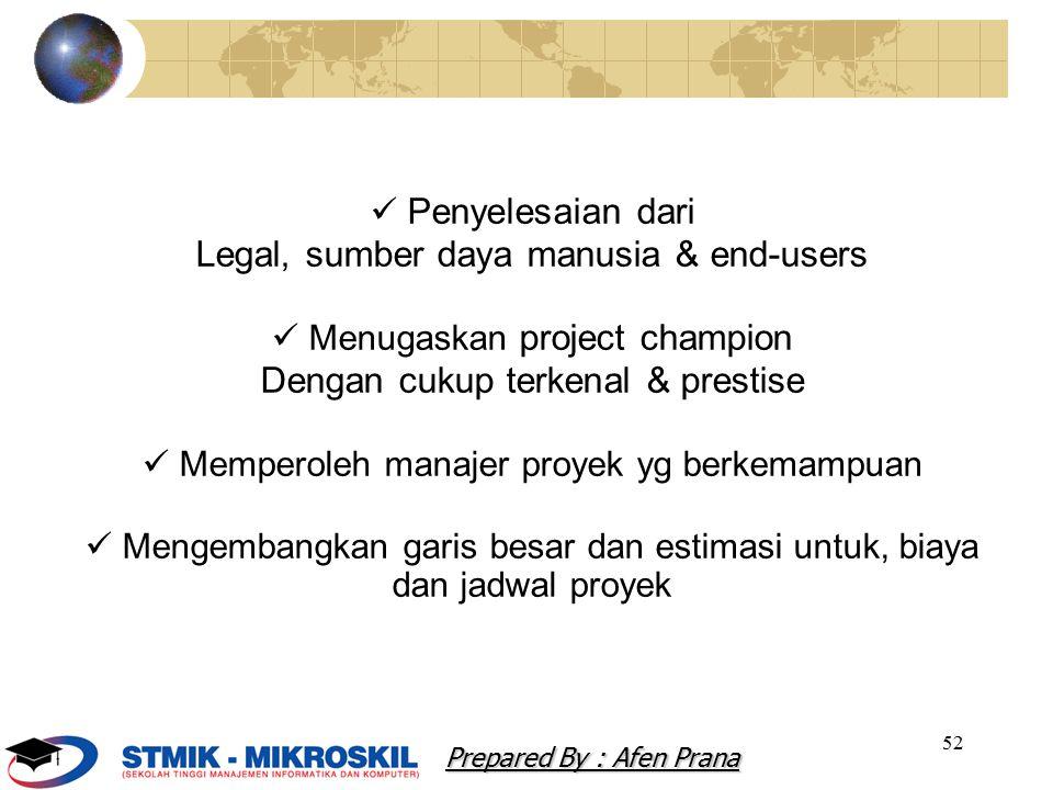 52 Penyelesaian dari Legal, sumber daya manusia & end-users Menugaskan project champion Dengan cukup terkenal & prestise Memperoleh manajer proyek yg berkemampuan Mengembangkan garis besar dan estimasi untuk, biaya dan jadwal proyek Prepared By : Afen Prana