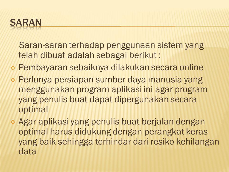 Saran-saran terhadap penggunaan sistem yang telah dibuat adalah sebagai berikut :  Pembayaran sebaiknya dilakukan secara online  Perlunya persiapan