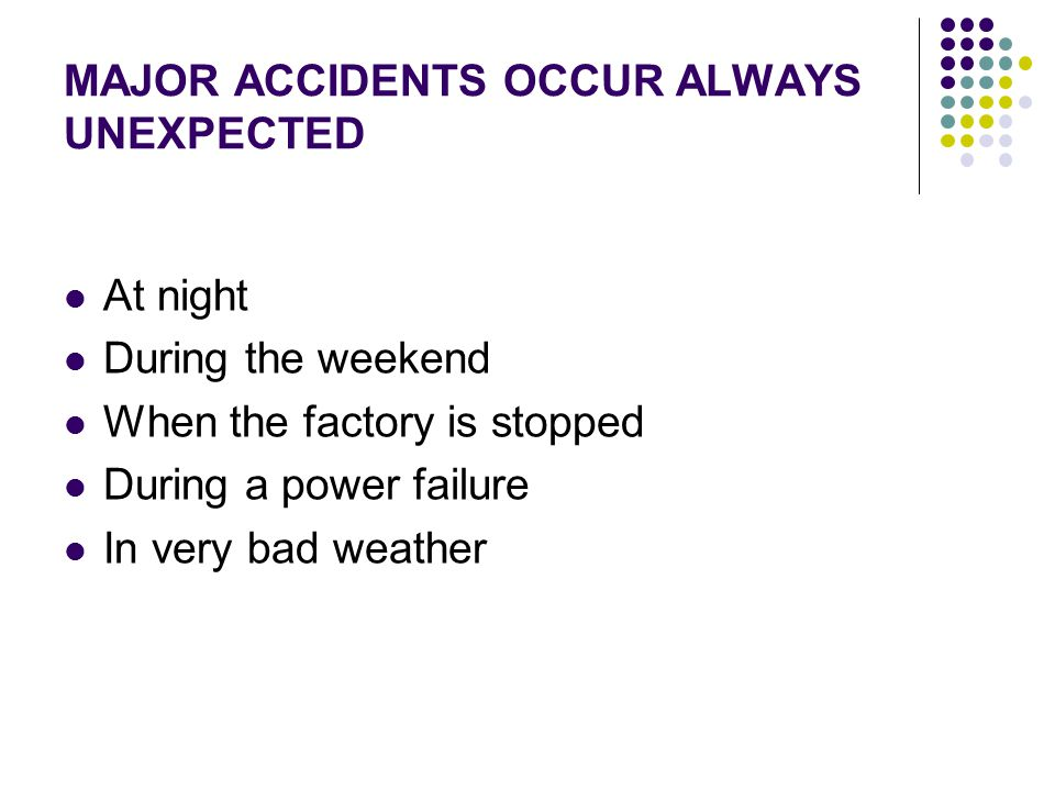 MAJOR ACCIDENTS OCCUR ALWAYS UNEXPECTED At night During the weekend When the factory is stopped During a power failure In very bad weather