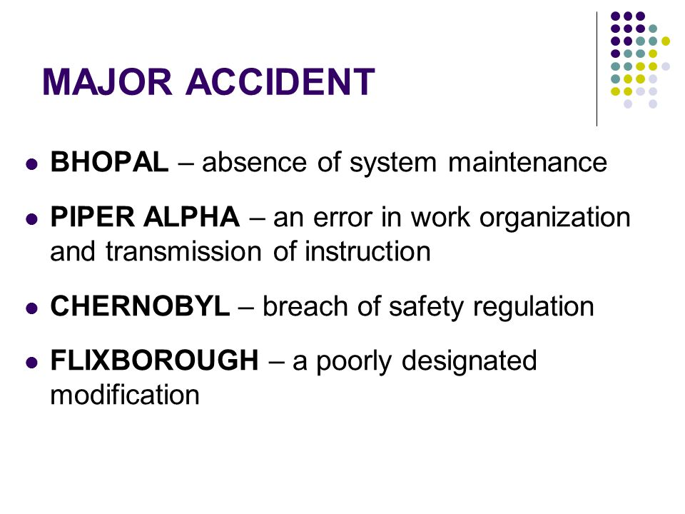 MAJOR ACCIDENT BHOPAL – absence of system maintenance PIPER ALPHA – an error in work organization and transmission of instruction CHERNOBYL – breach of safety regulation FLIXBOROUGH – a poorly designated modification