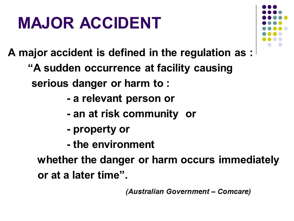 MAJOR ACCIDENT A major accident is defined in the regulation as : A sudden occurrence at facility causing serious danger or harm to : - a relevant person or - an at risk community or - property or - the environment whether the danger or harm occurs immediately or at a later time .