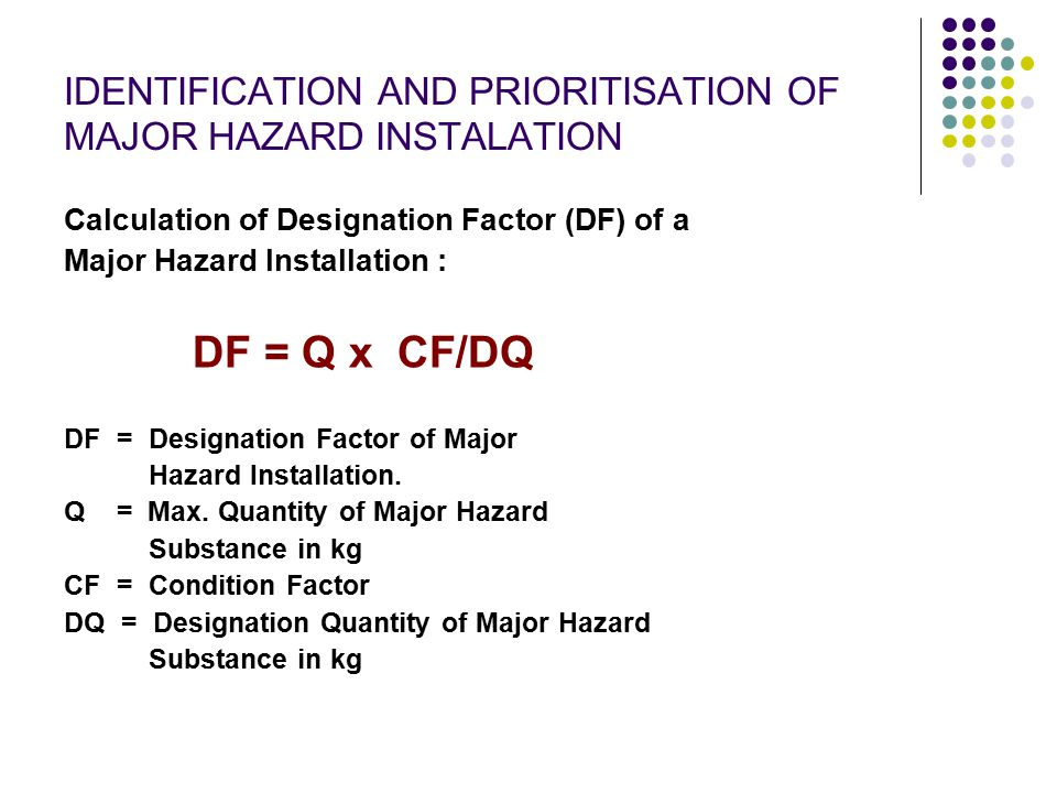 IDENTIFICATION AND PRIORITISATION OF MAJOR HAZARD INSTALATION Calculation of Designation Factor (DF) of a Major Hazard Installation : DF = Q x CF/DQ D
