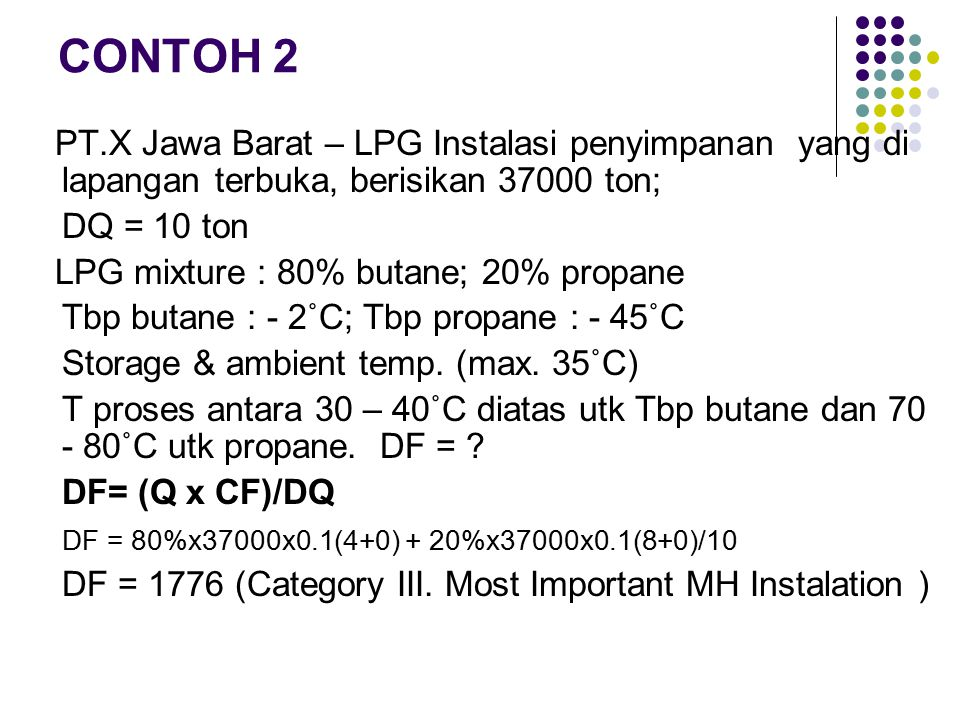 CONTOH 2 PT.X Jawa Barat – LPG Instalasi penyimpanan yang di lapangan terbuka, berisikan 37000 ton; DQ = 10 ton LPG mixture : 80% butane; 20% propane