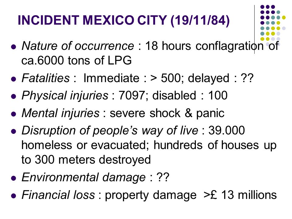 INCIDENT MEXICO CITY (19/11/84) Nature of occurrence : 18 hours conflagration of ca.6000 tons of LPG Fatalities : Immediate : > 500; delayed : ?.