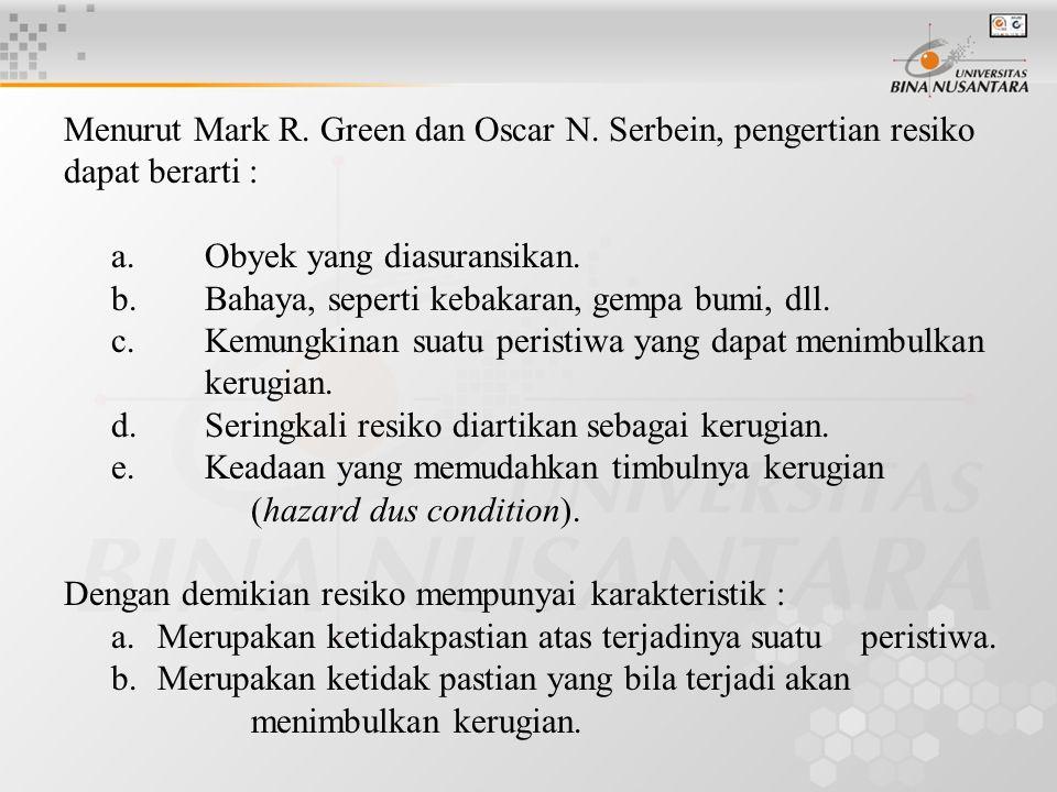 Menurut Mark R. Green dan Oscar N. Serbein, pengertian resiko dapat berarti : a.Obyek yang diasuransikan. b.Bahaya, seperti kebakaran, gempa bumi, dll