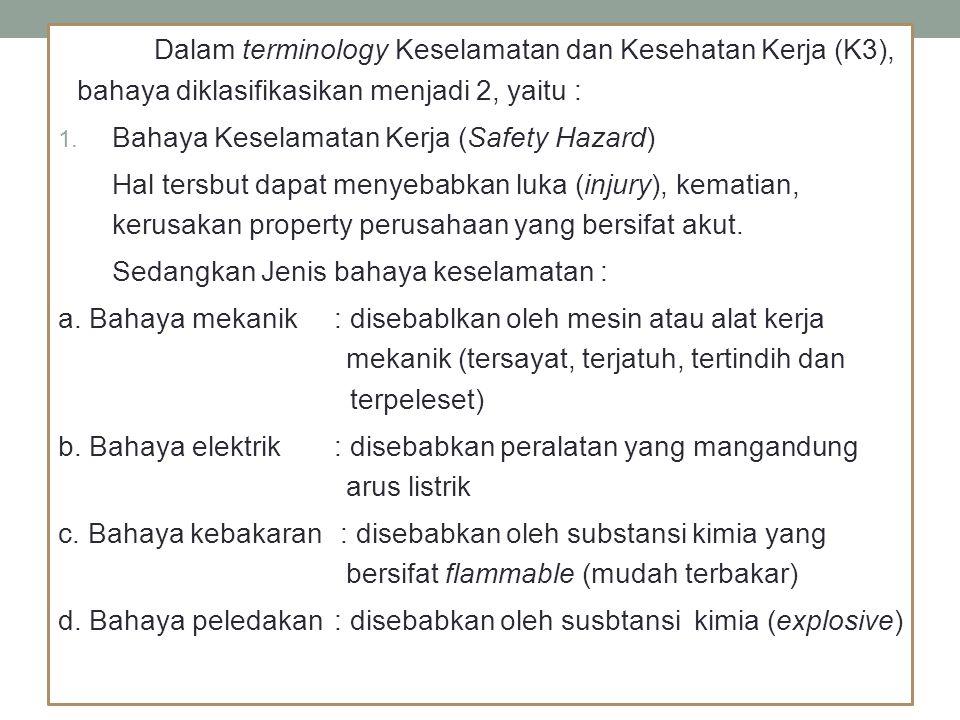 Dalam terminology Keselamatan dan Kesehatan Kerja (K3), bahaya diklasifikasikan menjadi 2, yaitu : 1. Bahaya Keselamatan Kerja (Safety Hazard) Hal ter