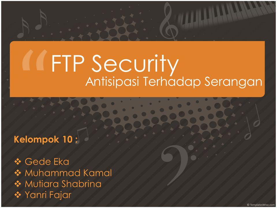 FTP Security Antisipasi Terhadap Serangan Kelompok 10 :  Gede Eka  Muhammad Kamal utiara Shabrina  Yanri Fajar