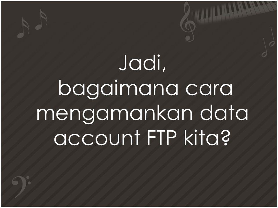 Jadi, bagaimana cara mengamankan data account FTP kita