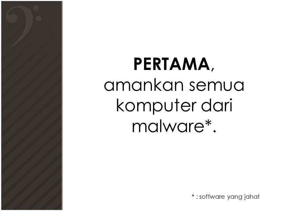PERTAMA, amankan semua komputer dari malware*. * : software yang jahat
