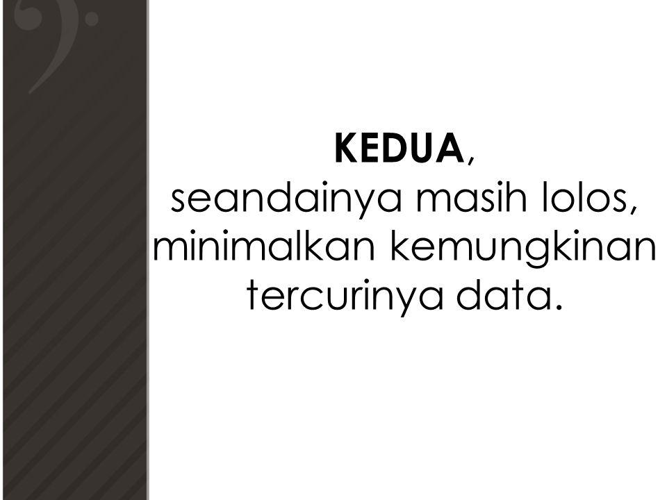 KEDUA, seandainya masih lolos, minimalkan kemungkinan tercurinya data.