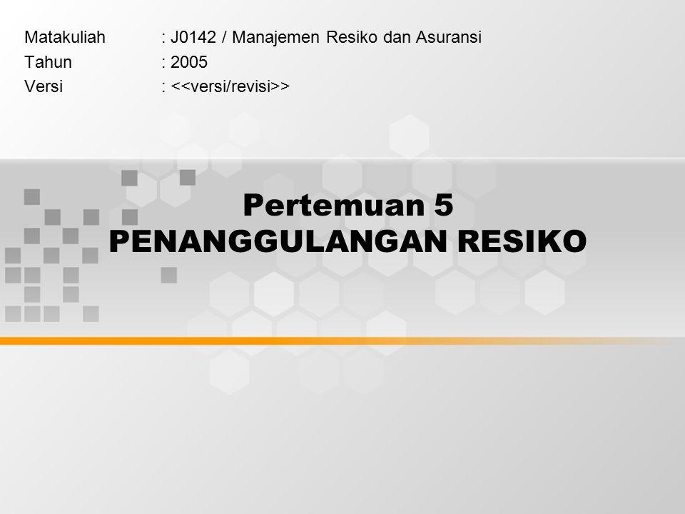 Pertemuan 5 PENANGGULANGAN RESIKO Matakuliah: J0142 / Manajemen Resiko dan Asuransi Tahun: 2005 Versi: >