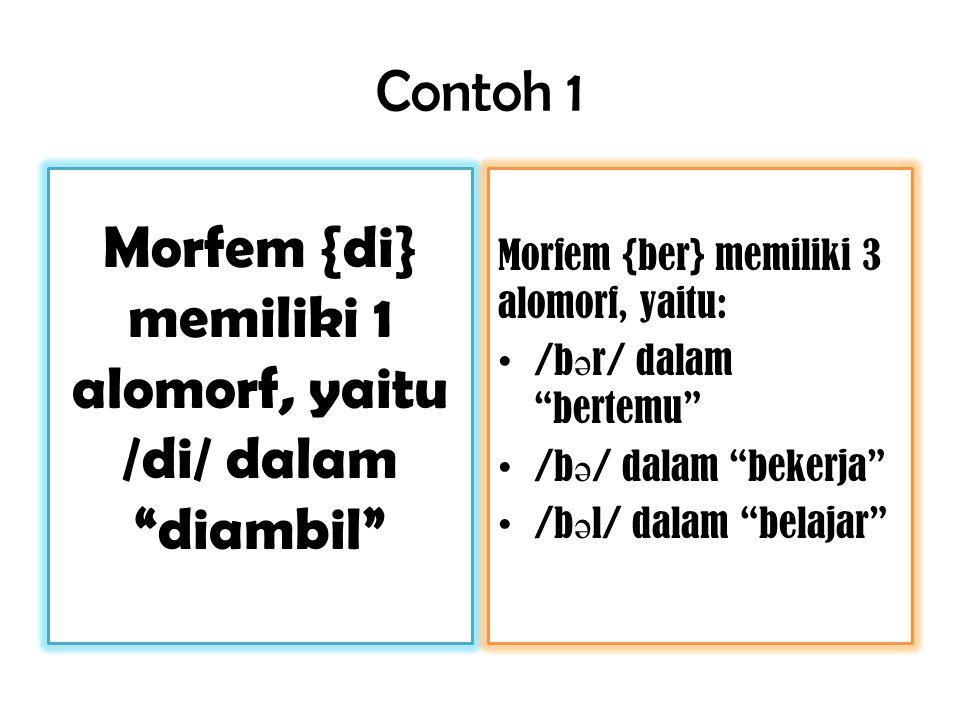 Contoh 1 Morfem {di} memiliki 1 alomorf, yaitu /di/ dalam diambil Morfem {ber} memiliki 3 alomorf, yaitu: /b ə r/ dalam bertemu /b ə / dalam bekerja /b ə l/ dalam belajar