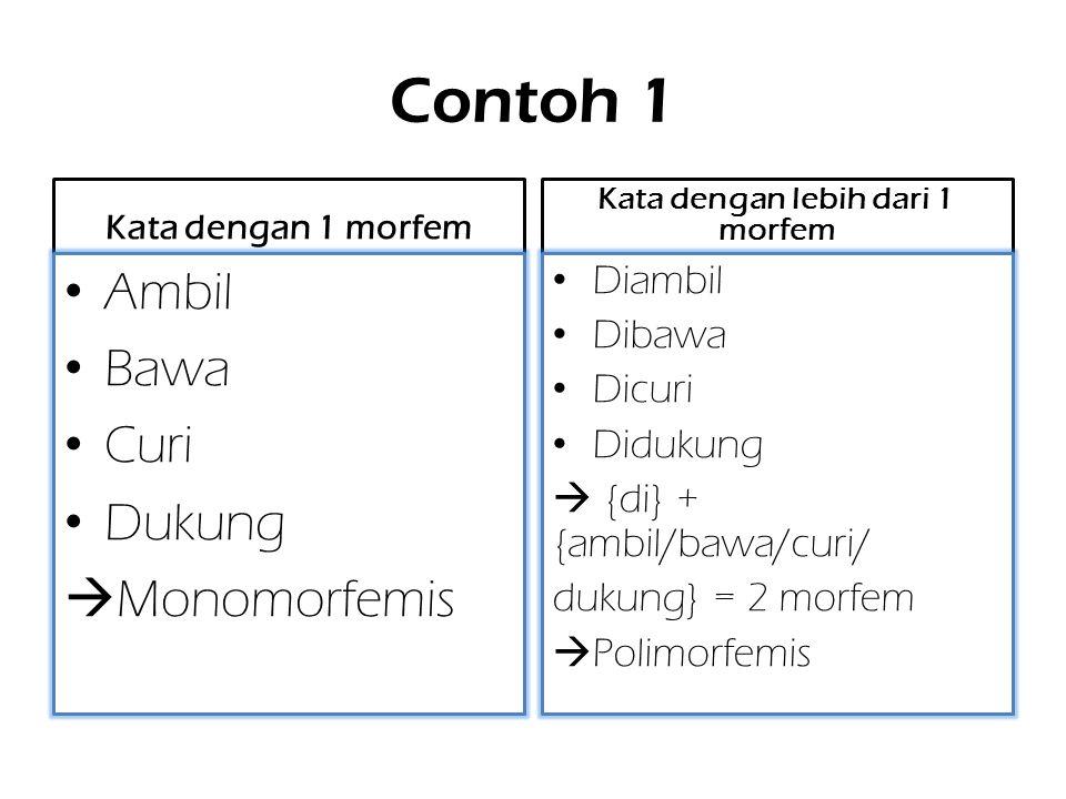 Contoh 1 Kata dengan 1 morfem Ambil Bawa Curi Dukung  Monomorfemis Kata dengan lebih dari 1 morfem Diambil Dibawa Dicuri Didukung  {di} + {ambil/bawa/curi/ dukung} = 2 morfem  Polimorfemis
