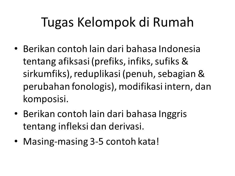 Tugas Kelompok di Rumah Berikan contoh lain dari bahasa Indonesia tentang afiksasi (prefiks, infiks, sufiks & sirkumfiks), reduplikasi (penuh, sebagian & perubahan fonologis), modifikasi intern, dan komposisi.