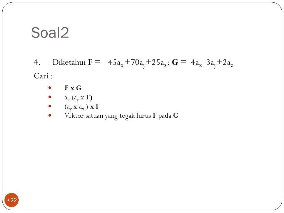 Soal2 21 3.Diketahui F = 2a x -5a y -4a z ; G = 3a x +5a y +2a z Cari : F.G Sudut antara F dan G Panjang proyeksi F pada G Proyeksi vektor F pada G -27,0 130,8 o -4,38 -2,13a x -3,55a y -1,42a z