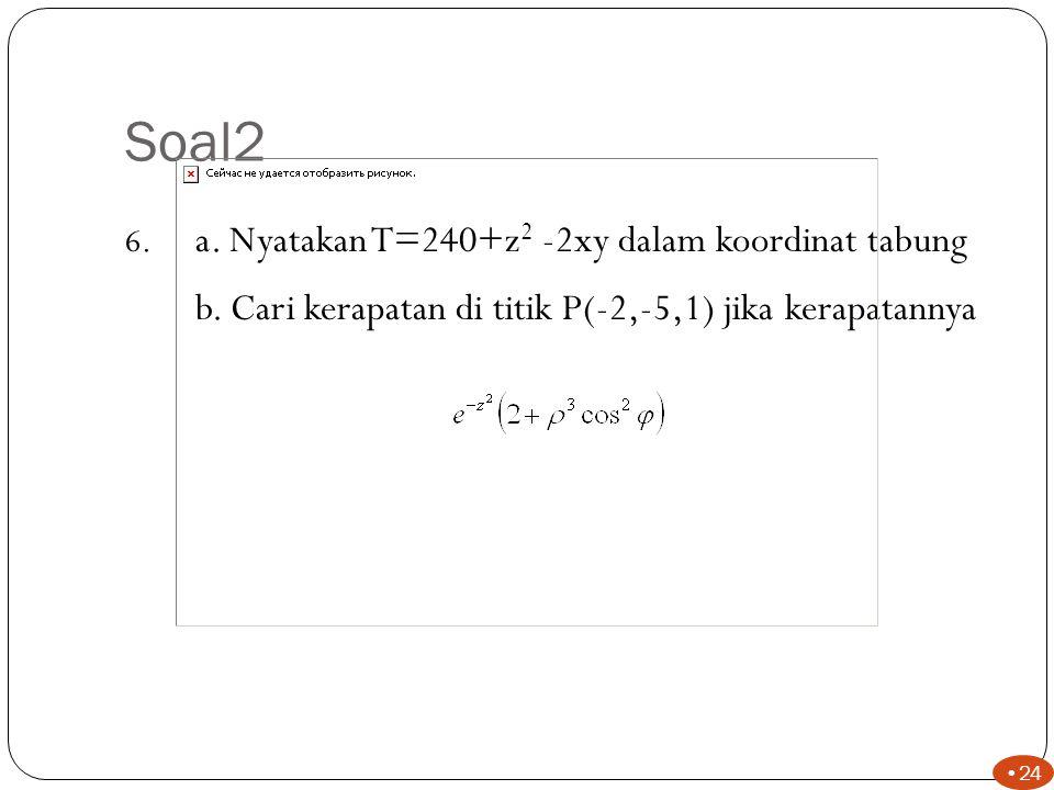 Soal2 23 5.Diketahui P( ρ =6, φ =125 0, z=-3) dan Q(x=3,y=-1,z=4) Cari : Jarak dari P ke titik asal Q tegak lurus pada sumbu z P ke Q 6,71 3,16 11,20