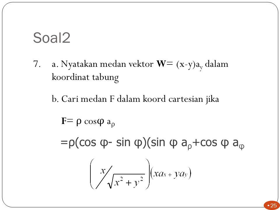Soal2 6.a. Nyatakan T=240+z 2 -2xy dalam koordinat tabung b.