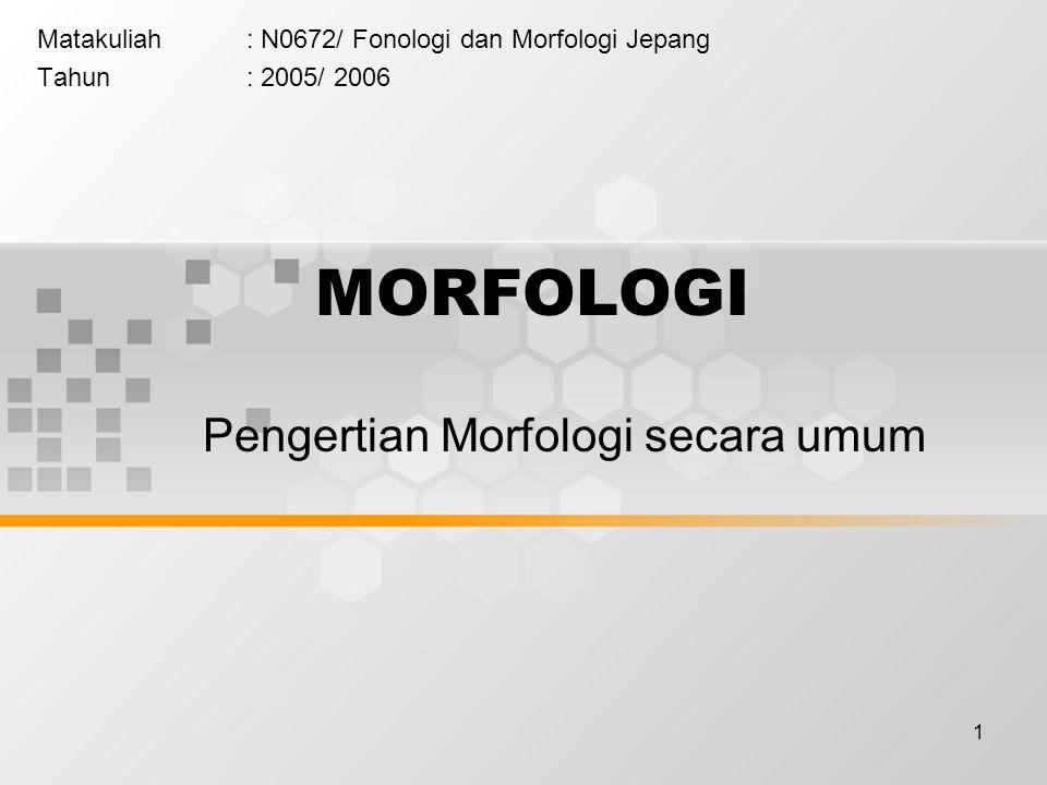 1 MORFOLOGI Matakuliah: N0672/ Fonologi dan Morfologi Jepang Tahun: 2005/ 2006 Pengertian Morfologi secara umum
