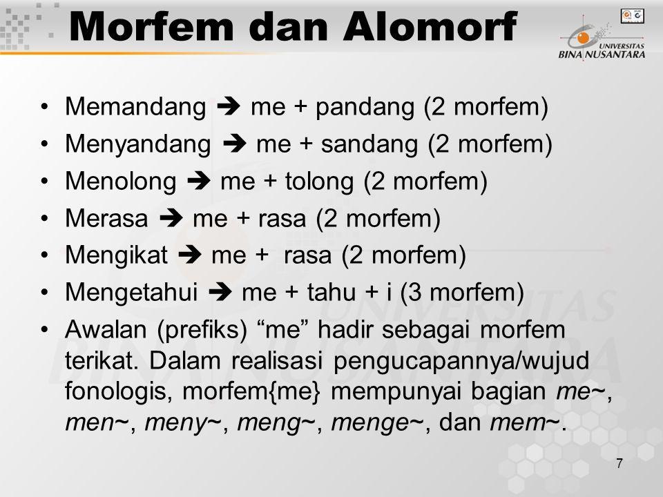 7 Morfem dan Alomorf Memandang  me + pandang (2 morfem) Menyandang  me + sandang (2 morfem) Menolong  me + tolong (2 morfem) Merasa  me + rasa (2